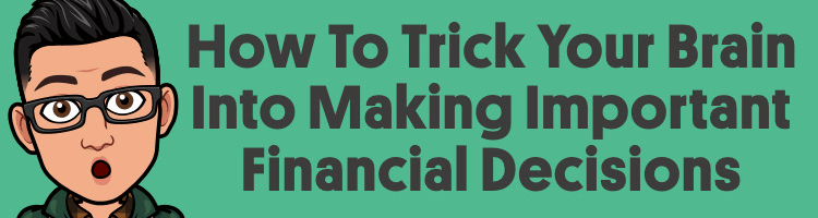 3 Ways To Trick Your Brain Into Making Important Financial Decisions